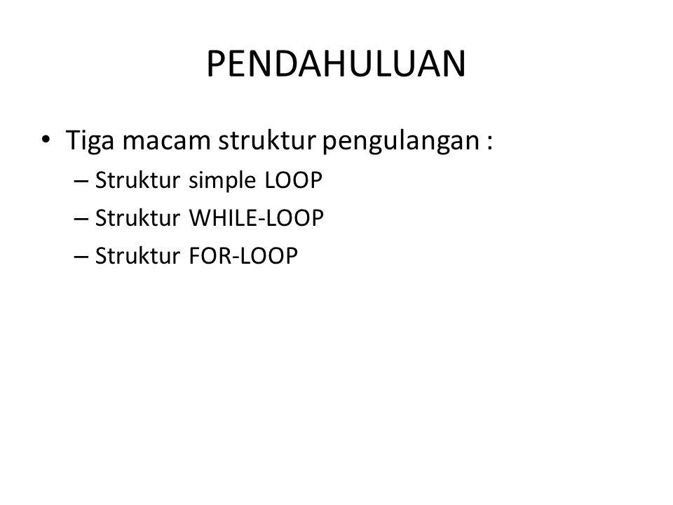 PENDAHULUAN Tiga macam struktur pengulangan : Struktur simple LOOP