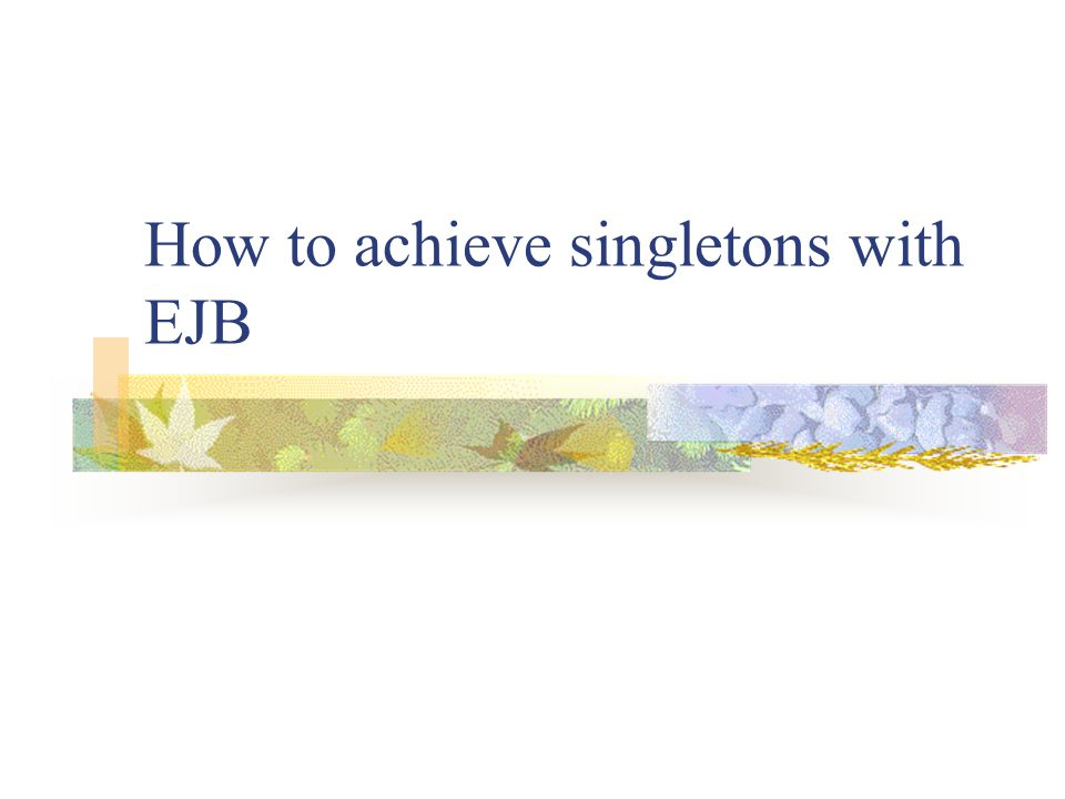 How to achieve singletons with EJB