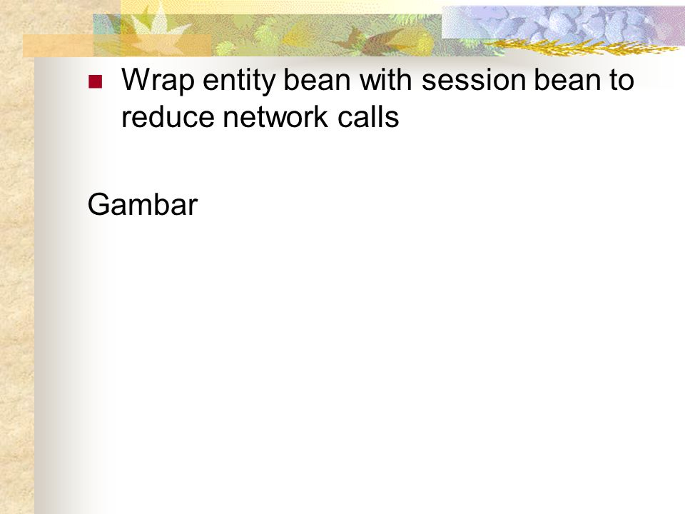Wrap entity bean with session bean to reduce network calls