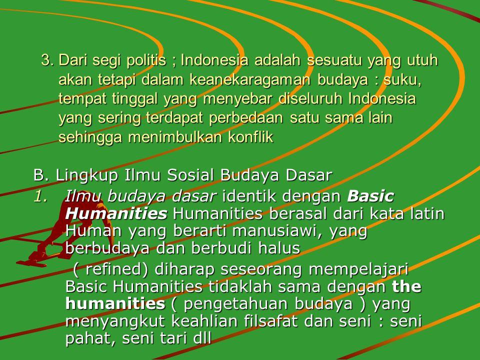 3. Dari segi politis ; Indonesia adalah sesuatu yang utuh akan tetapi dalam keanekaragaman budaya : suku, tempat tinggal yang menyebar diseluruh Indonesia yang sering terdapat perbedaan satu sama lain sehingga menimbulkan konflik