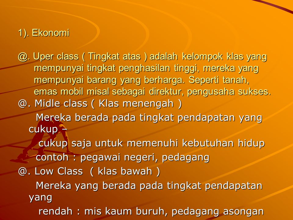 1). Ekonomi @. Uper class ( Tingkat atas ) adalah kelompok klas yang mempunyai tingkat penghasilan tinggi, mereka yang mempunyai barang yang berharga. Seperti tanah, emas mobil misal sebagai direktur, pengusaha sukses.