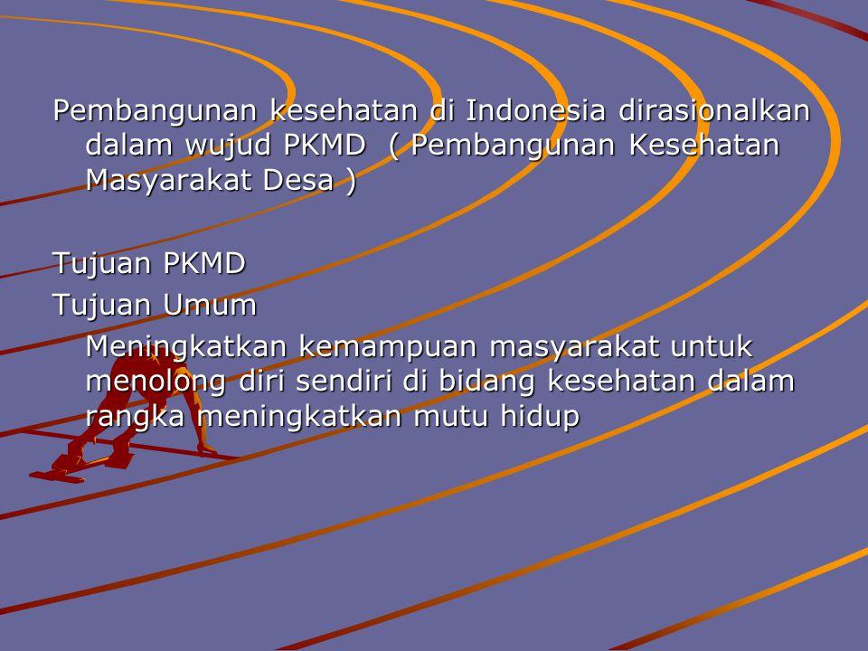 Pembangunan kesehatan di Indonesia dirasionalkan dalam wujud PKMD ( Pembangunan Kesehatan Masyarakat Desa )