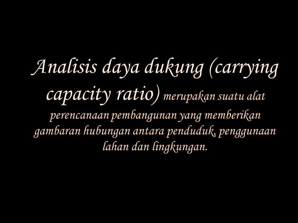 Analisis daya dukung (carrying capacity ratio) merupakan suatu alat perencanaan pembangunan yang memberikan gambaran hubungan antara penduduk, penggunaan lahan dan lingkungan.