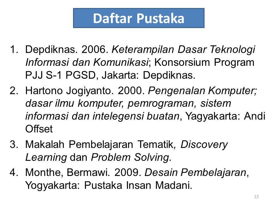 Daftar Pustaka Depdiknas. 2006. Keterampilan Dasar Teknologi Informasi dan Komunikasi; Konsorsium Program PJJ S-1 PGSD, Jakarta: Depdiknas.