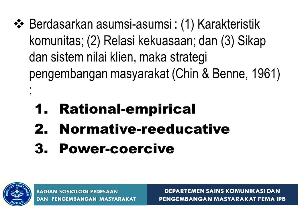 Berdasarkan asumsi-asumsi : (1) Karakteristik komunitas; (2) Relasi kekuasaan; dan (3) Sikap dan sistem nilai klien, maka strategi pengembangan masyarakat (Chin & Benne, 1961) :
