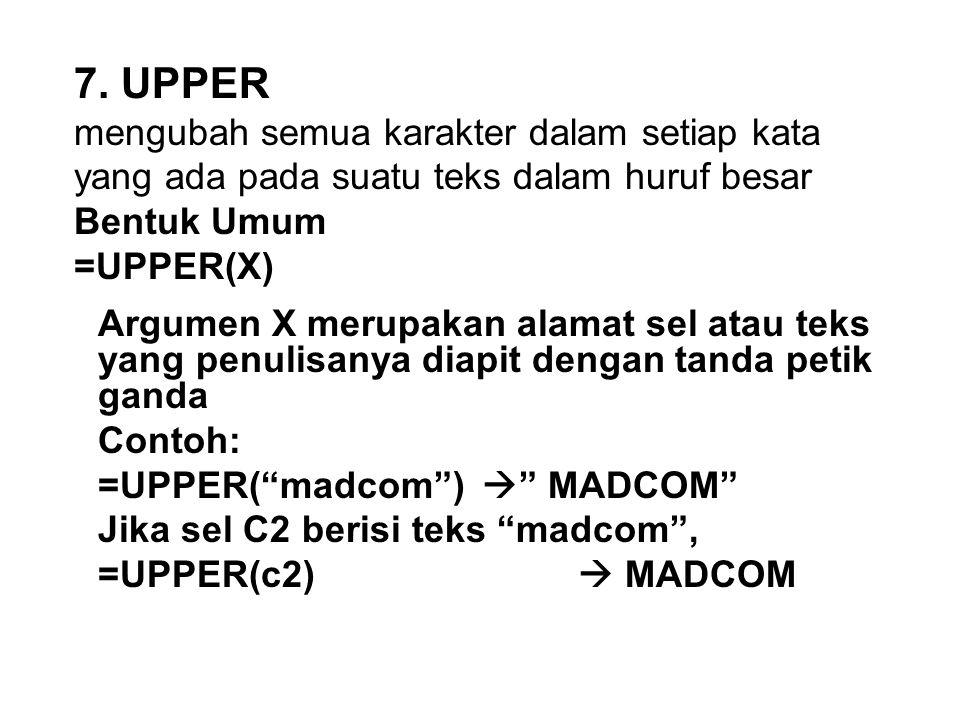 7. UPPER mengubah semua karakter dalam setiap kata yang ada pada suatu teks dalam huruf besar Bentuk Umum =UPPER(X)