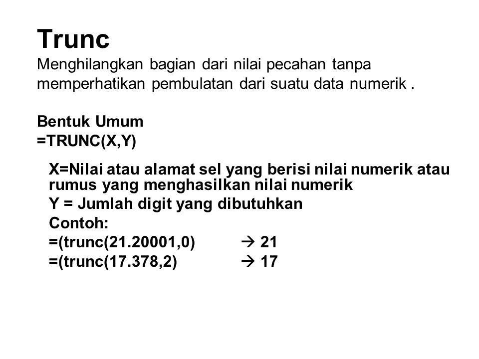 Trunc Menghilangkan bagian dari nilai pecahan tanpa memperhatikan pembulatan dari suatu data numerik . Bentuk Umum =TRUNC(X,Y)