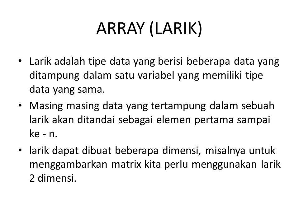 ARRAY (LARIK) Larik adalah tipe data yang berisi beberapa data yang ditampung dalam satu variabel yang memiliki tipe data yang sama.