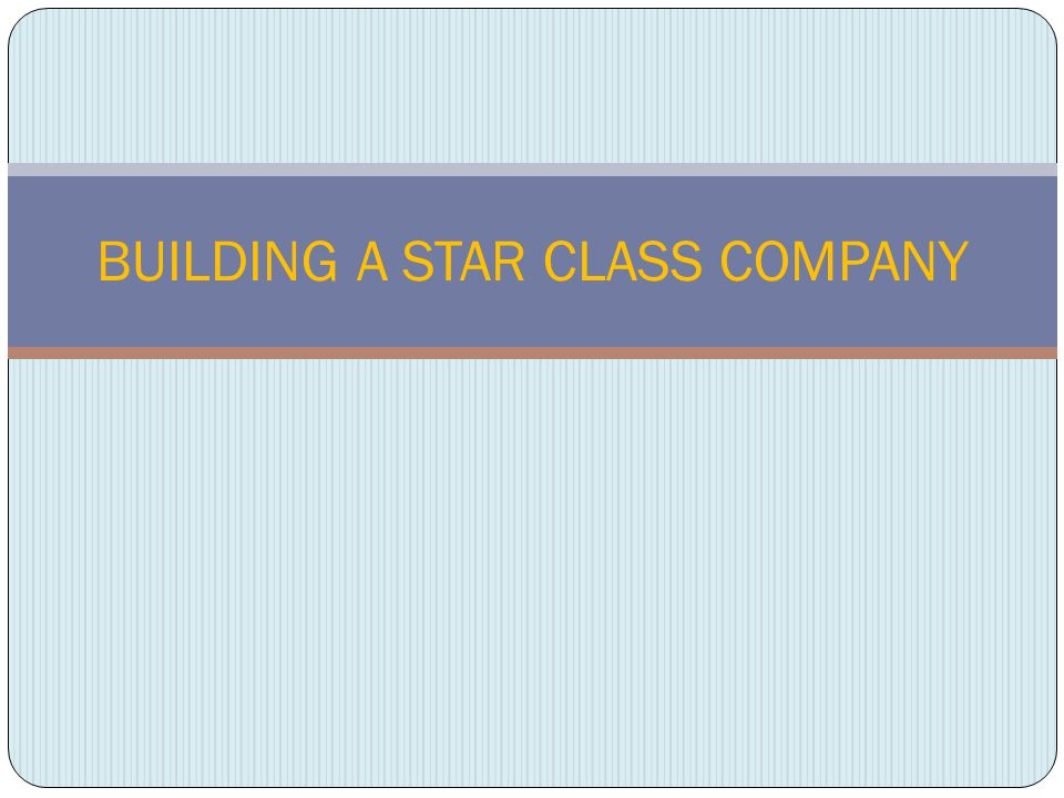 BUILDING A STAR CLASS COMPANY