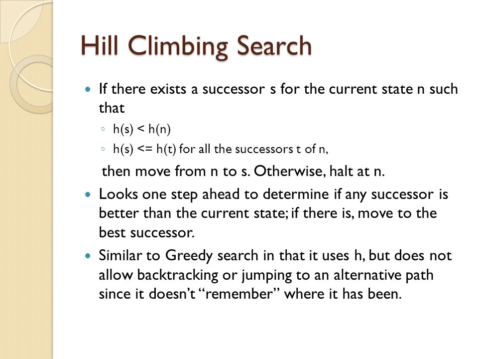 Hill Climbing Search If there exists a successor s for the current state n such that. h(s) < h(n)