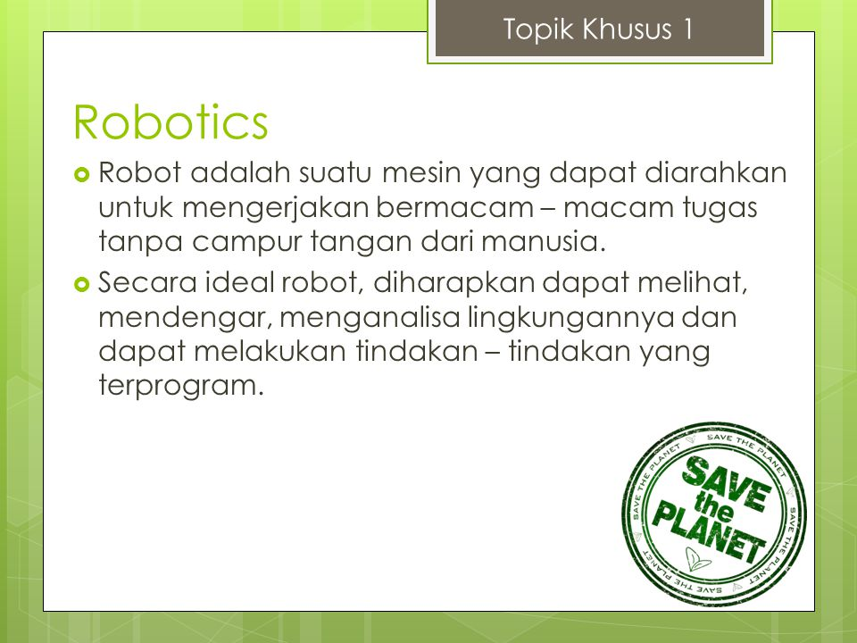Topik Khusus 1 Robotics. Robot adalah suatu mesin yang dapat diarahkan untuk mengerjakan bermacam – macam tugas tanpa campur tangan dari manusia.