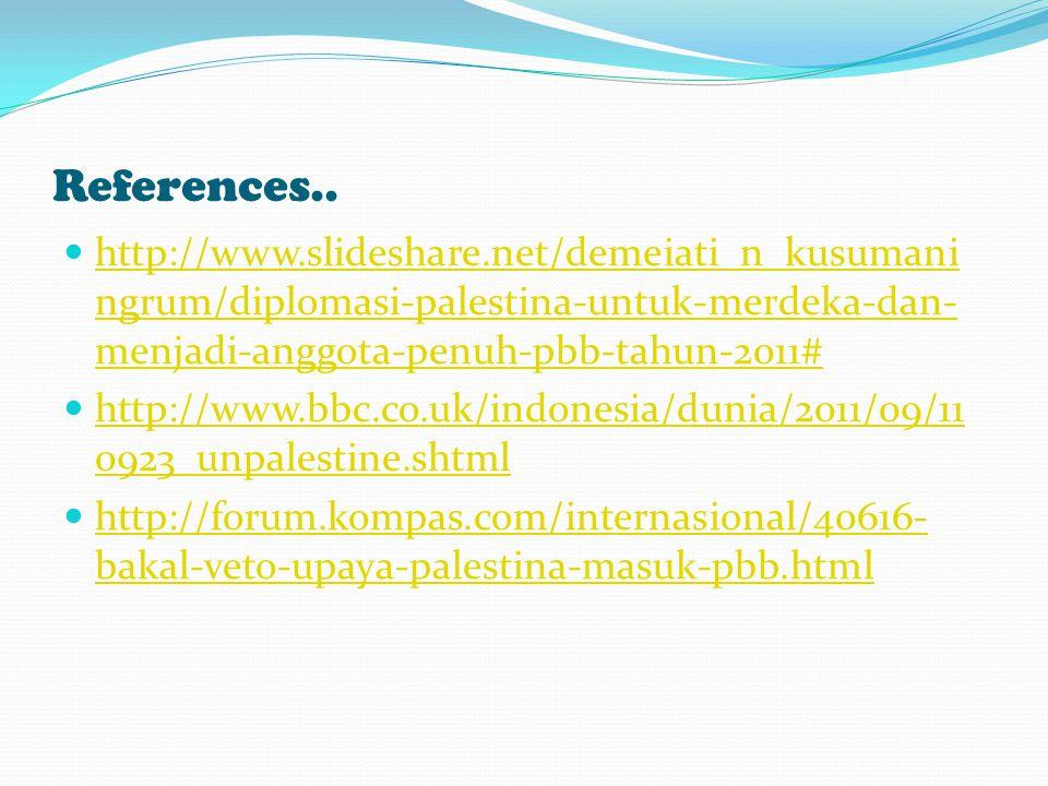 References.. http://www.slideshare.net/demeiati_n_kusumaningrum/diplomasi-palestina-untuk-merdeka-dan-menjadi-anggota-penuh-pbb-tahun-2011#