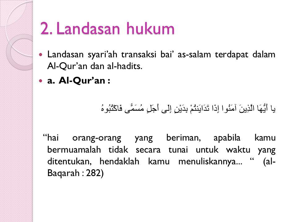 2. Landasan hukum Landasan syari'ah transaksi bai' as-salam terdapat dalam Al-Qur'an dan al-hadits.
