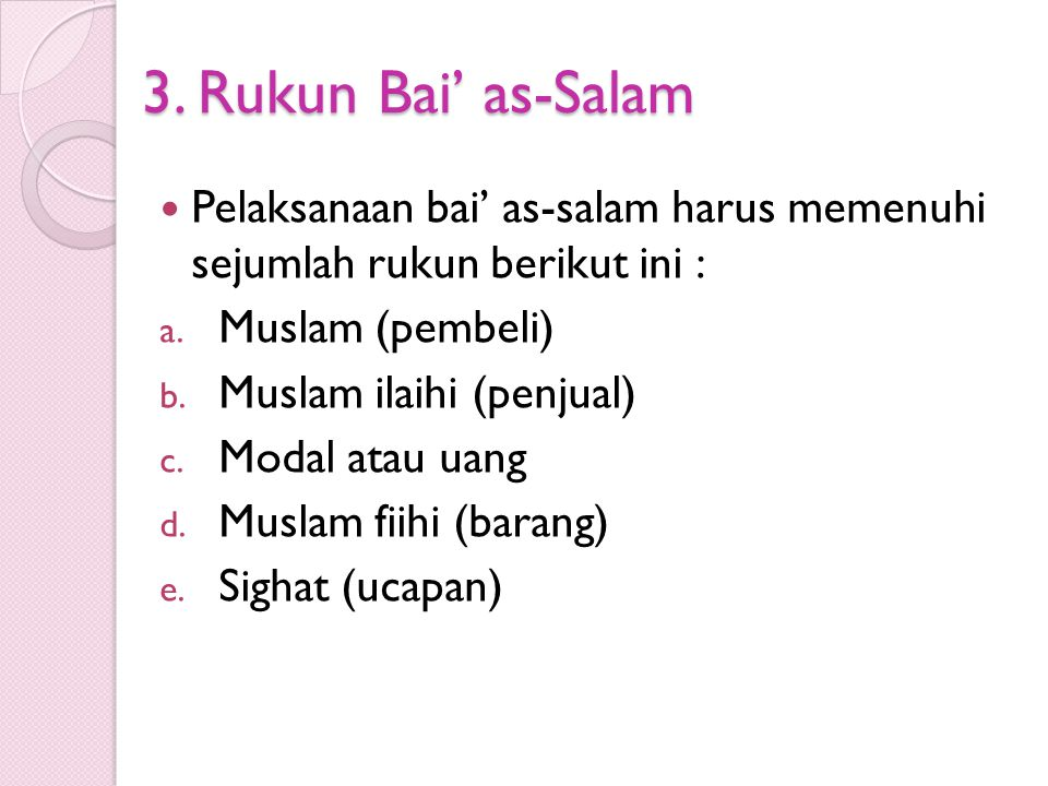 3. Rukun Bai' as-Salam Pelaksanaan bai' as-salam harus memenuhi sejumlah rukun berikut ini : Muslam (pembeli)
