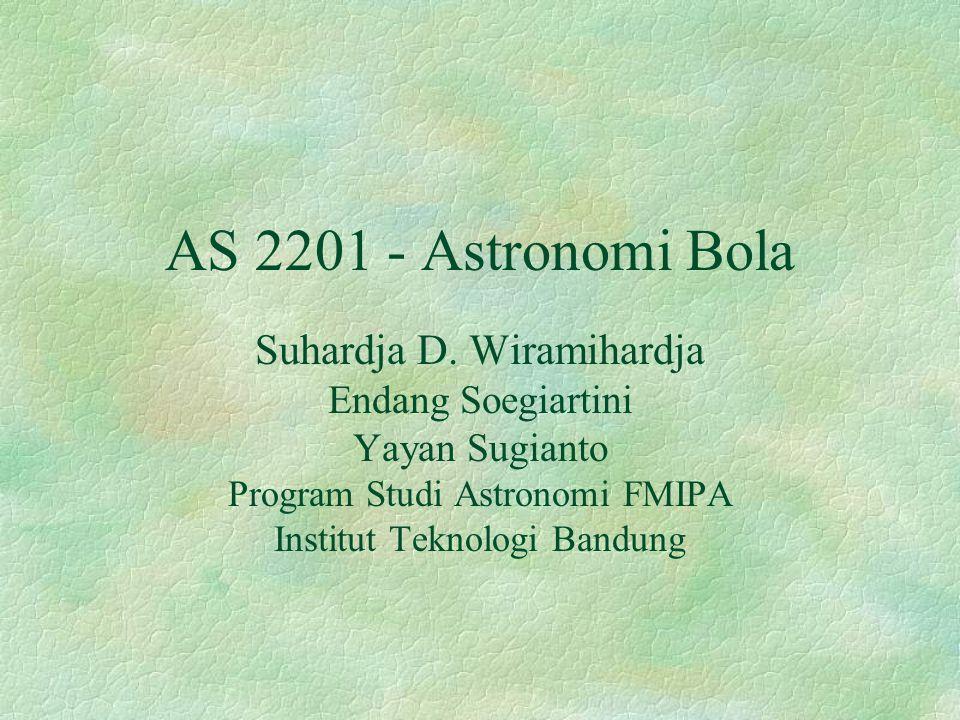 AS 2201 - Astronomi Bola Suhardja D. Wiramihardja Endang Soegiartini