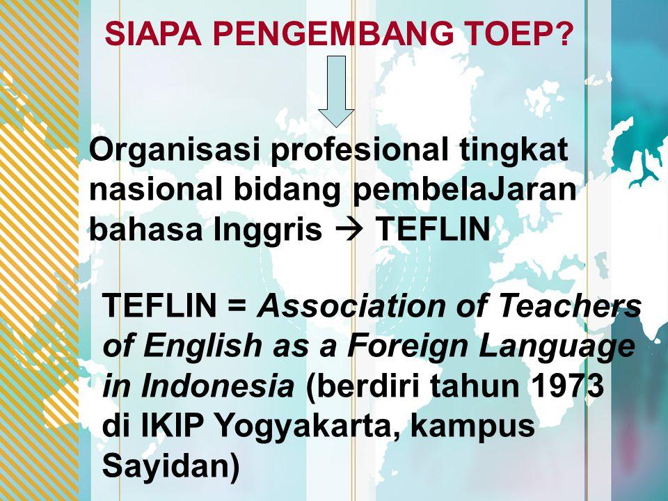 SIAPA PENGEMBANG TOEP Organisasi profesional tingkat nasional bidang pembelaJaran bahasa Inggris  TEFLIN.