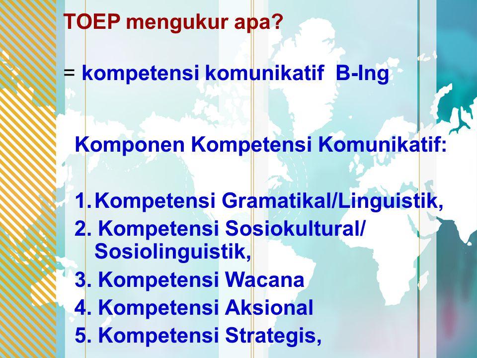 TOEP mengukur apa = kompetensi komunikatif B-Ing. Komponen Kompetensi Komunikatif: Kompetensi Gramatikal/Linguistik,