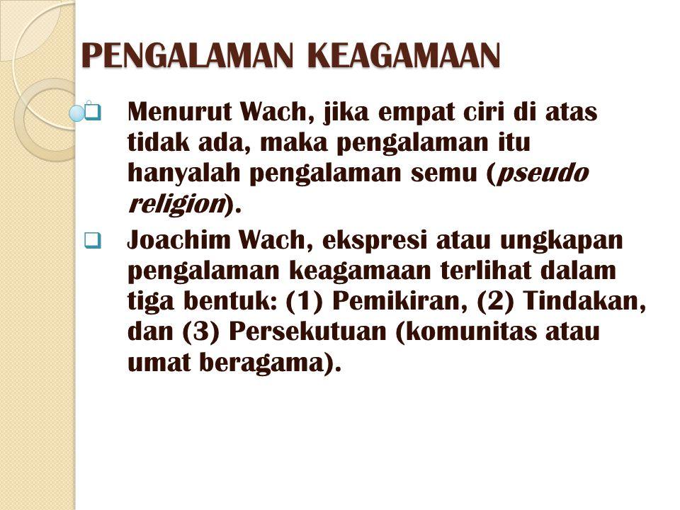 PENGALAMAN KEAGAMAAN Menurut Wach, jika empat ciri di atas tidak ada, maka pengalaman itu hanyalah pengalaman semu (pseudo religion).