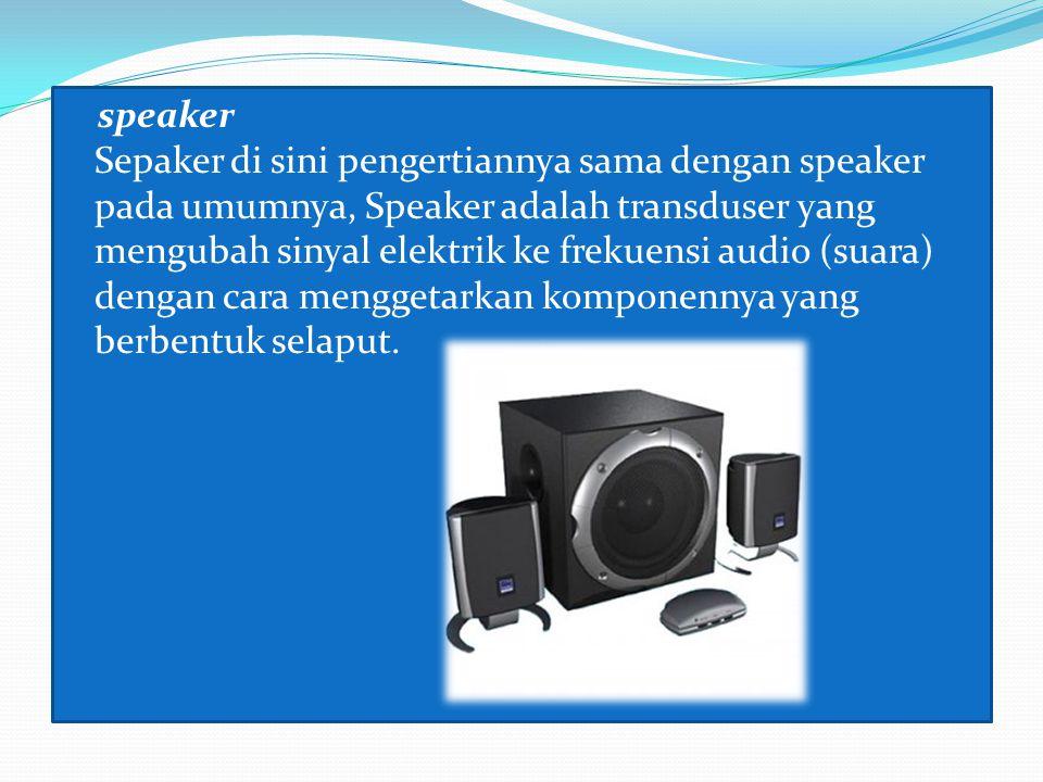 speaker Sepaker di sini pengertiannya sama dengan speaker pada umumnya, Speaker adalah transduser yang mengubah sinyal elektrik ke frekuensi audio (suara) dengan cara menggetarkan komponennya yang berbentuk selaput.