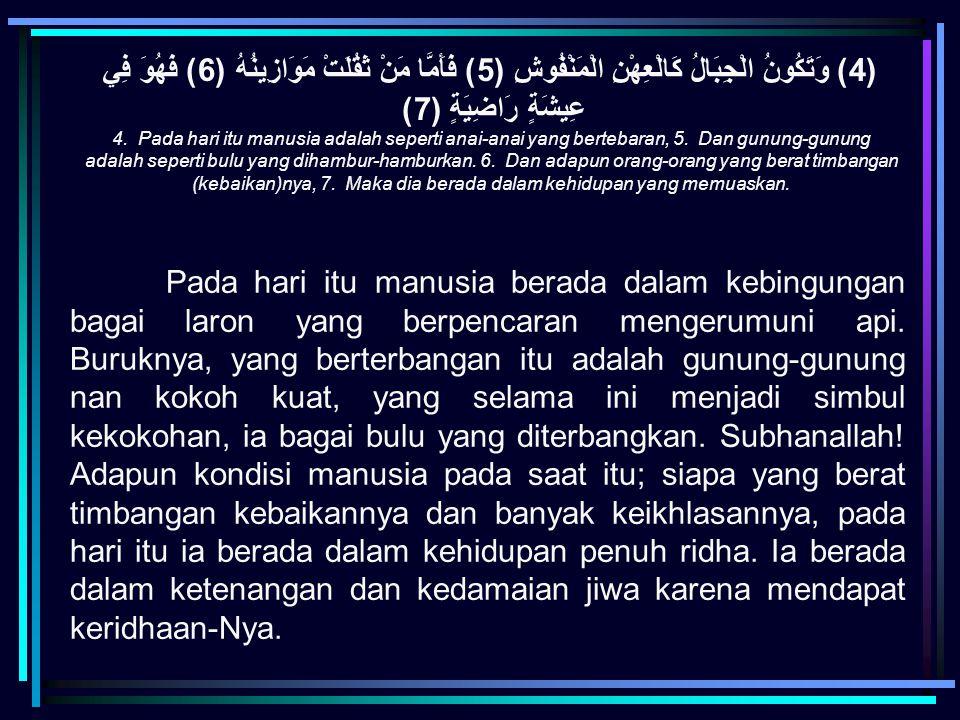 (4) وَتَكُونُ الْجِبَالُ كَالْعِهْنِ الْمَنْفُوشِ (5) فَأَمَّا مَنْ ثَقُلَتْ مَوَازِينُهُ (6) فَهُوَ فِي عِيشَةٍ رَاضِيَةٍ (7)