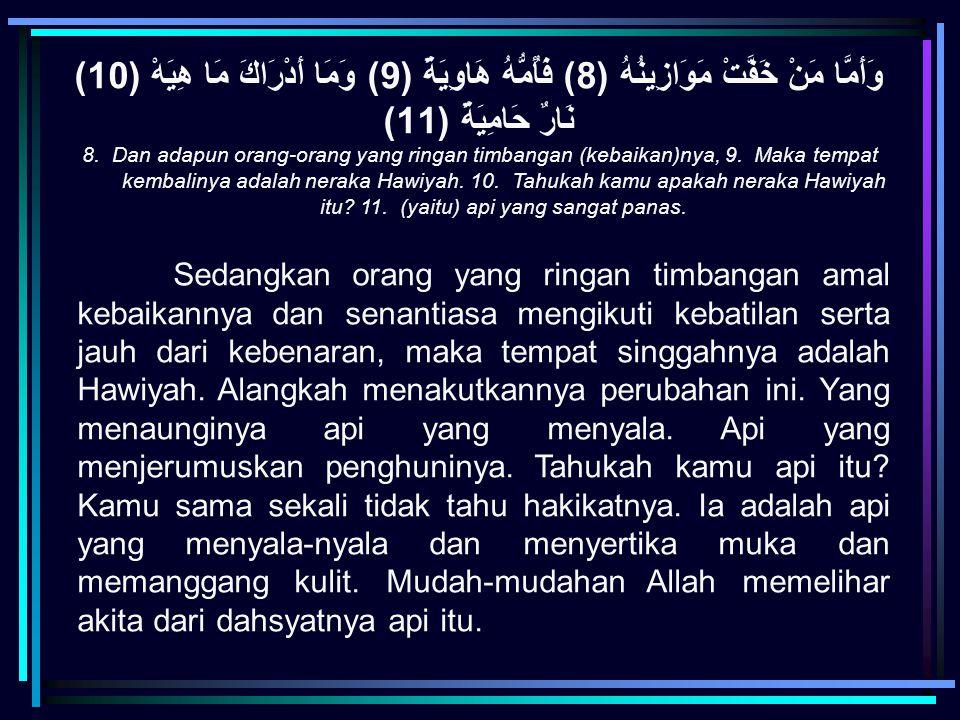 وَأَمَّا مَنْ خَفَّتْ مَوَازِينُهُ (8) فَأُمُّهُ هَاوِيَةٌ (9) وَمَا أَدْرَاكَ مَا هِيَهْ (10) نَارٌ حَامِيَةٌ (11)