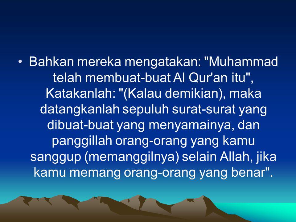 Bahkan mereka mengatakan: Muhammad telah membuat-buat Al Qur an itu , Katakanlah: (Kalau demikian), maka datangkanlah sepuluh surat-surat yang dibuat-buat yang menyamainya, dan panggillah orang-orang yang kamu sanggup (memanggilnya) selain Allah, jika kamu memang orang-orang yang benar .