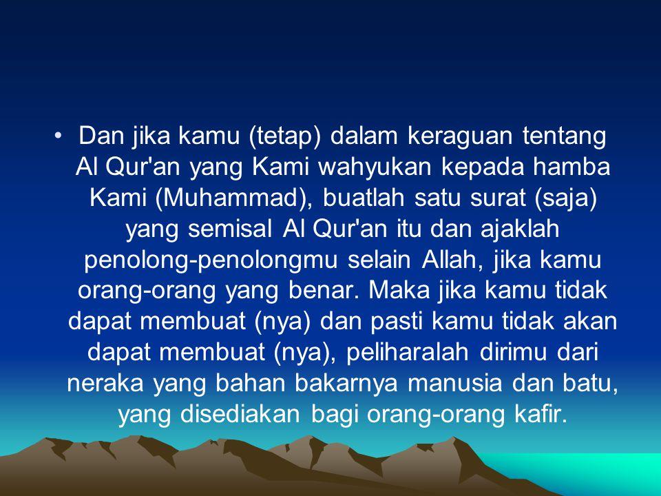 Dan jika kamu (tetap) dalam keraguan tentang Al Qur an yang Kami wahyukan kepada hamba Kami (Muhammad), buatlah satu surat (saja) yang semisal Al Qur an itu dan ajaklah penolong-penolongmu selain Allah, jika kamu orang-orang yang benar.