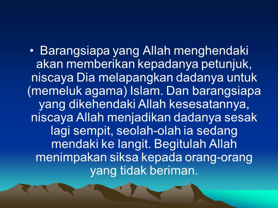 Barangsiapa yang Allah menghendaki akan memberikan kepadanya petunjuk, niscaya Dia melapangkan dadanya untuk (memeluk agama) Islam.