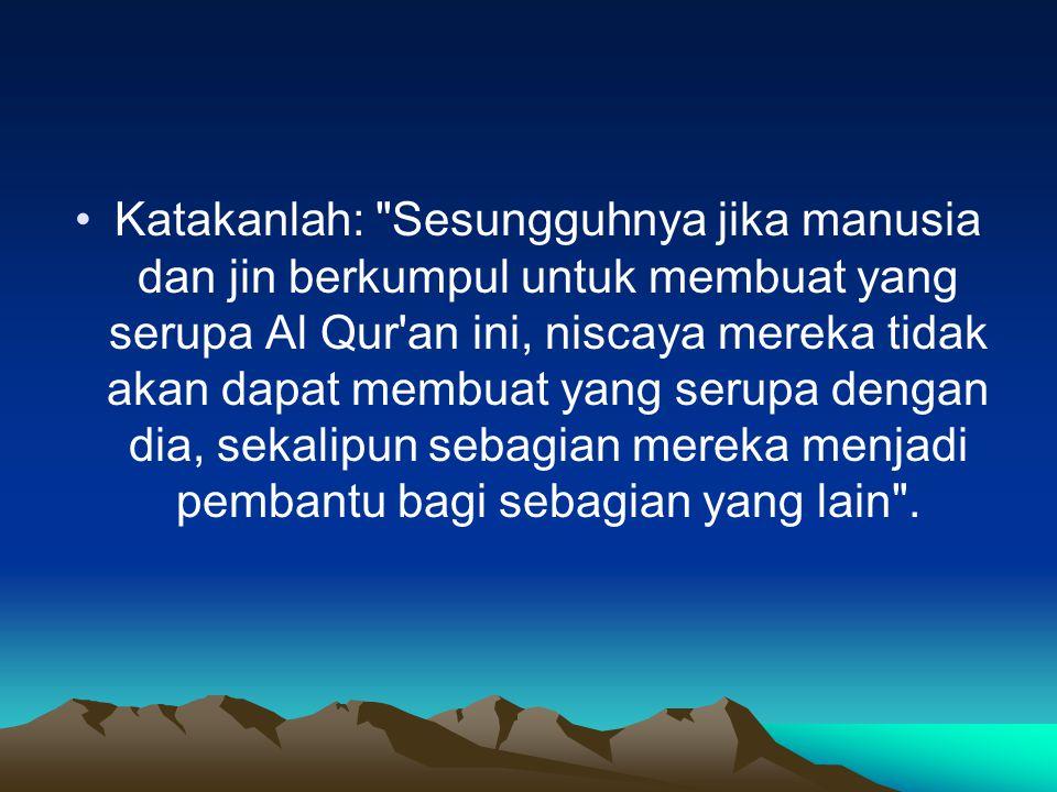 Katakanlah: Sesungguhnya jika manusia dan jin berkumpul untuk membuat yang serupa Al Qur an ini, niscaya mereka tidak akan dapat membuat yang serupa dengan dia, sekalipun sebagian mereka menjadi pembantu bagi sebagian yang lain .