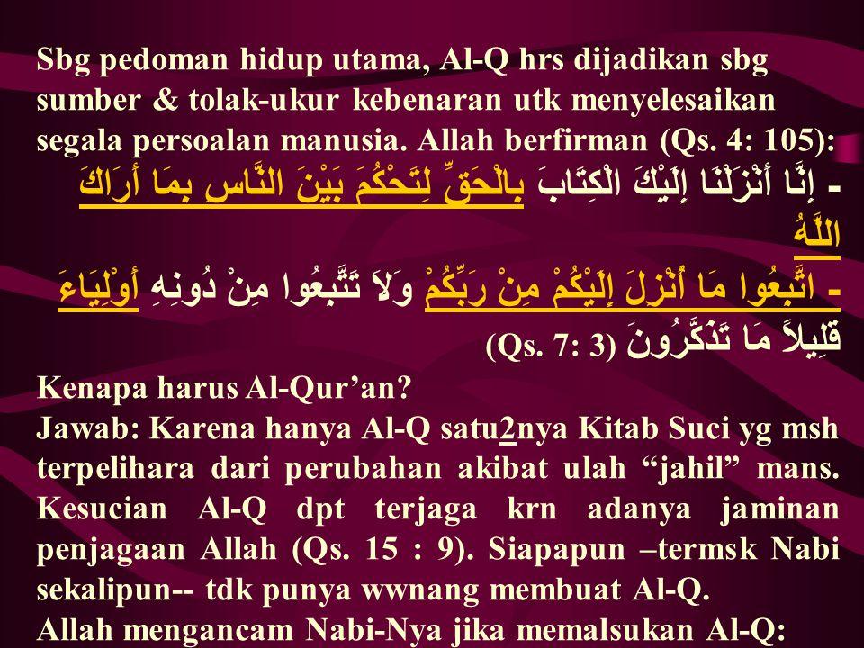 Sbg pedoman hidup utama, Al-Q hrs dijadikan sbg sumber & tolak-ukur kebenaran utk menyelesaikan segala persoalan manusia. Allah berfirman (Qs. 4: 105):