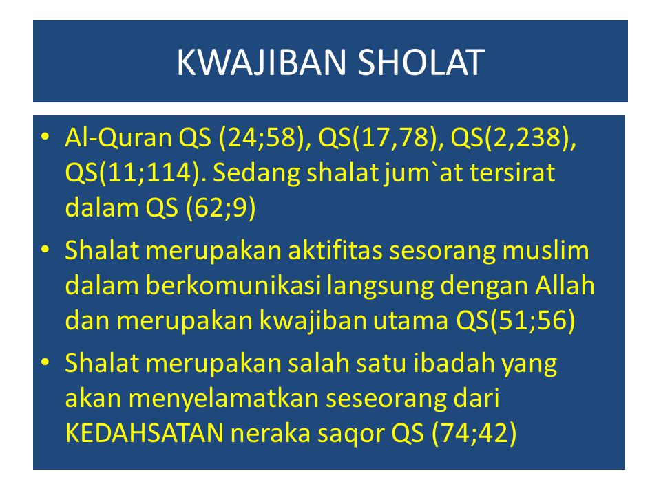 KWAJIBAN SHOLAT Al-Quran QS (24;58), QS(17,78), QS(2,238), QS(11;114). Sedang shalat jum`at tersirat dalam QS (62;9)