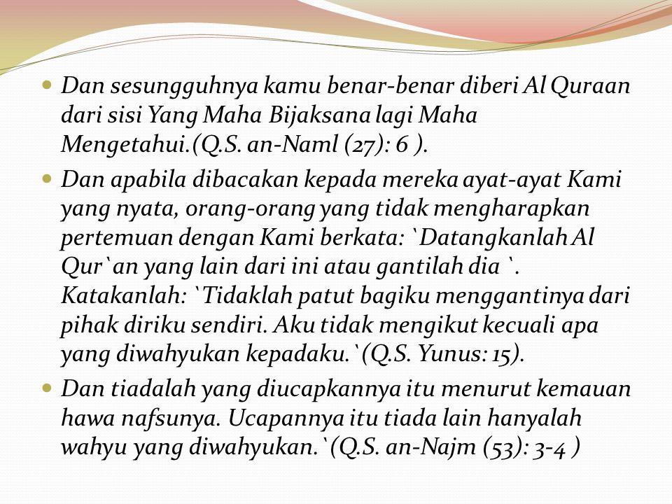 Dan sesungguhnya kamu benar-benar diberi Al Quraan dari sisi Yang Maha Bijaksana lagi Maha Mengetahui.(Q.S. an-Naml (27): 6 ).