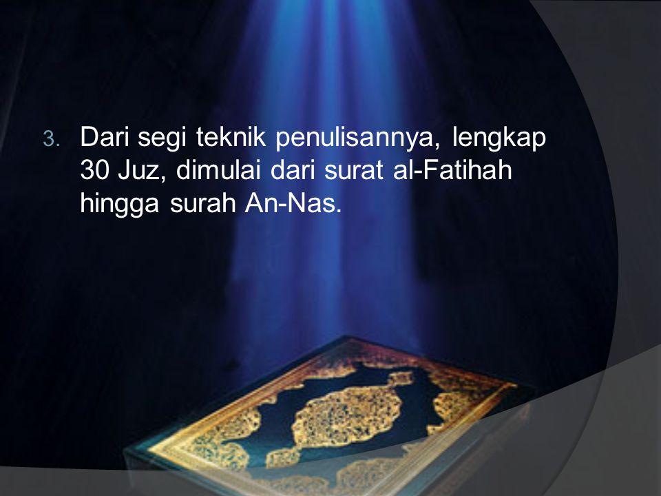 Dari segi teknik penulisannya, lengkap 30 Juz, dimulai dari surat al-Fatihah hingga surah An-Nas.