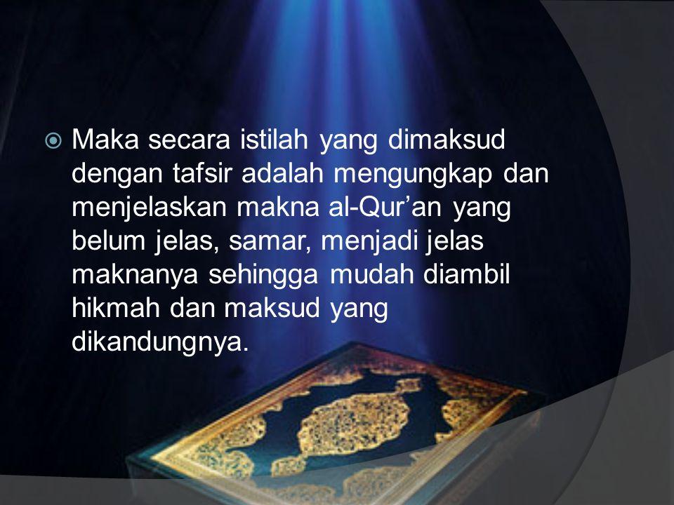 Maka secara istilah yang dimaksud dengan tafsir adalah mengungkap dan menjelaskan makna al-Qur'an yang belum jelas, samar, menjadi jelas maknanya sehingga mudah diambil hikmah dan maksud yang dikandungnya.