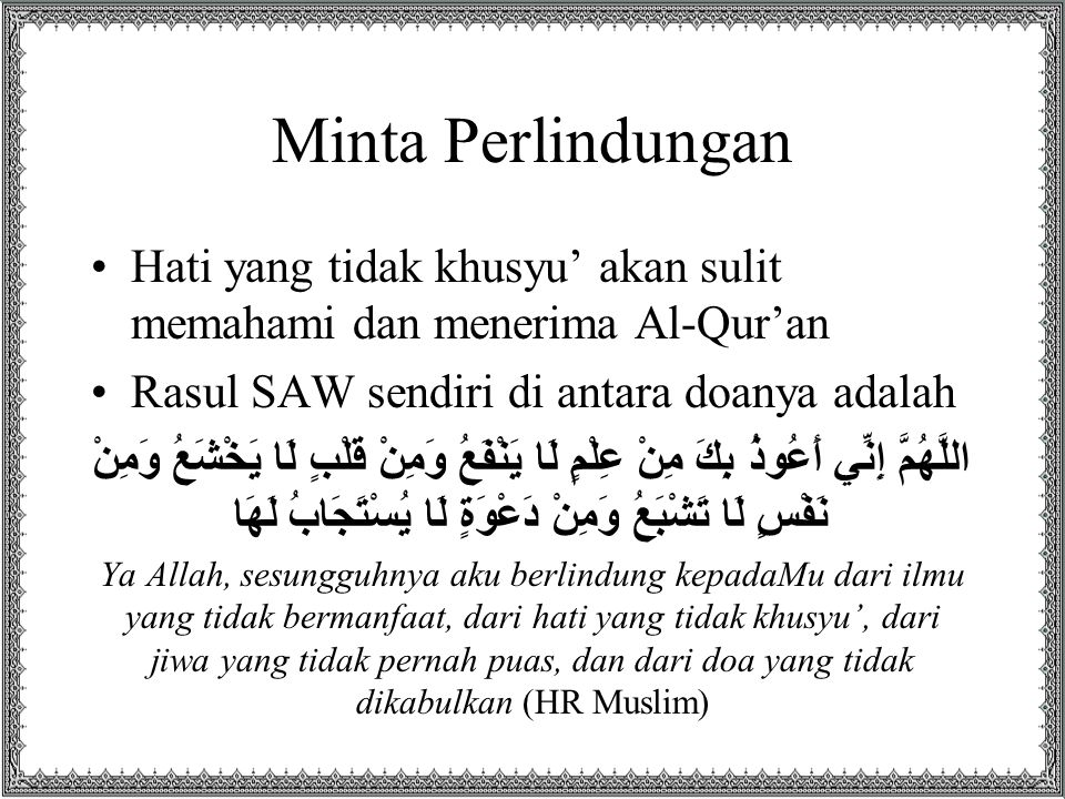 Minta Perlindungan Hati yang tidak khusyu' akan sulit memahami dan menerima Al-Qur'an. Rasul SAW sendiri di antara doanya adalah.