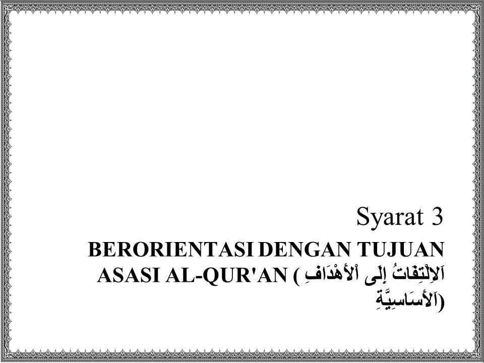 Syarat 3 Berorientasi dengan tujuan asasi Al-Qur an (اَلاِلْتِفَاتُ إِلَى اْلأَهْدَافِ اَلأَسَاسِيَّةِ)