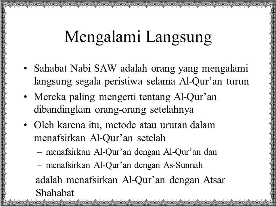 Mengalami Langsung Sahabat Nabi SAW adalah orang yang mengalami langsung segala peristiwa selama Al-Qur'an turun.