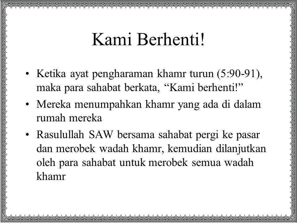 Kami Berhenti! Ketika ayat pengharaman khamr turun (5:90-91), maka para sahabat berkata, Kami berhenti!