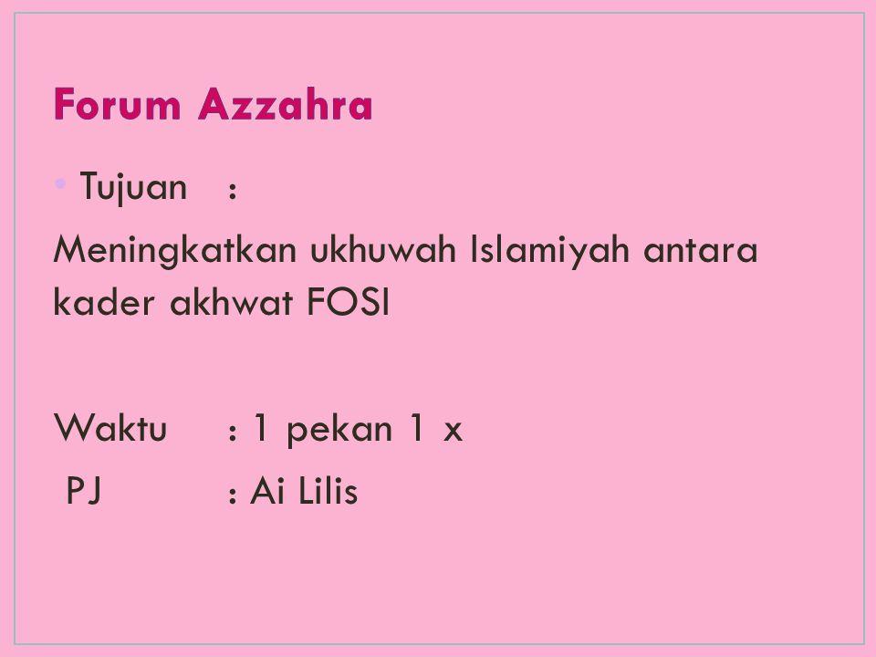 Forum Azzahra Tujuan : Meningkatkan ukhuwah Islamiyah antara kader akhwat FOSI. Waktu : 1 pekan 1 x.