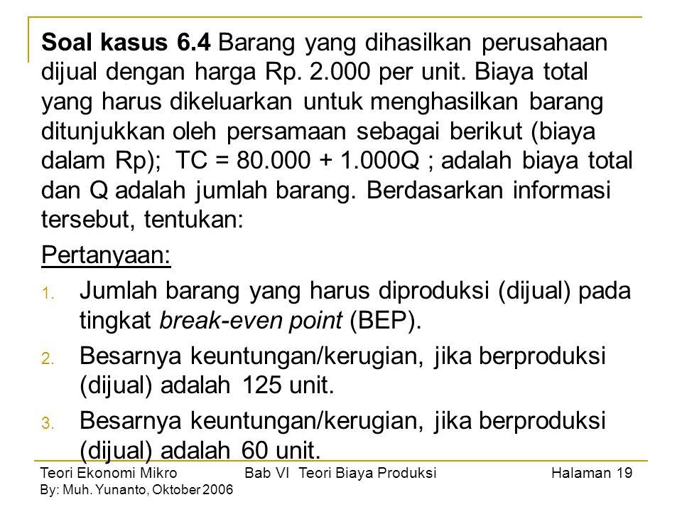 Soal kasus 6.4 Barang yang dihasilkan perusahaan dijual dengan harga Rp. 2.000 per unit. Biaya total yang harus dikeluarkan untuk menghasilkan barang ditunjukkan oleh persamaan sebagai berikut (biaya dalam Rp); TC = 80.000 + 1.000Q ; adalah biaya total dan Q adalah jumlah barang. Berdasarkan informasi tersebut, tentukan:
