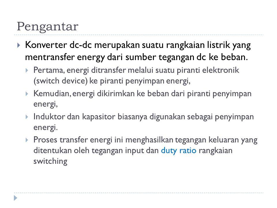 Pengantar Konverter dc-dc merupakan suatu rangkaian listrik yang mentransfer energy dari sumber tegangan dc ke beban.
