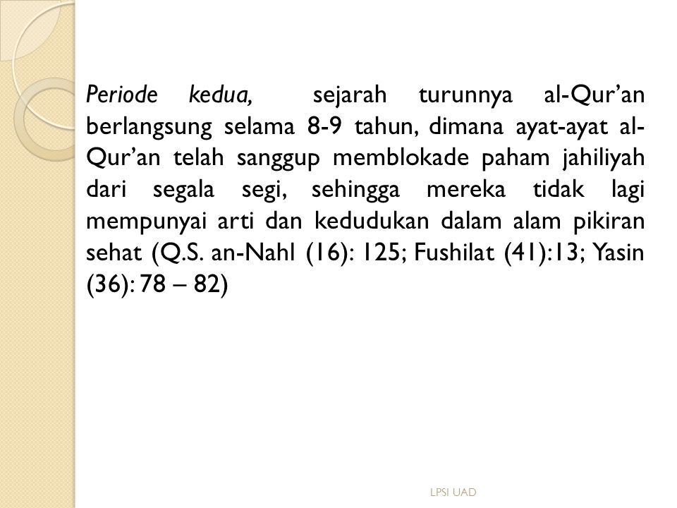 Periode kedua, sejarah turunnya al-Qur'an berlangsung selama 8-9 tahun, dimana ayat-ayat al- Qur'an telah sanggup memblokade paham jahiliyah dari segala segi, sehingga mereka tidak lagi mempunyai arti dan kedudukan dalam alam pikiran sehat (Q.S. an-Nahl (16): 125; Fushilat (41):13; Yasin (36): 78 – 82)