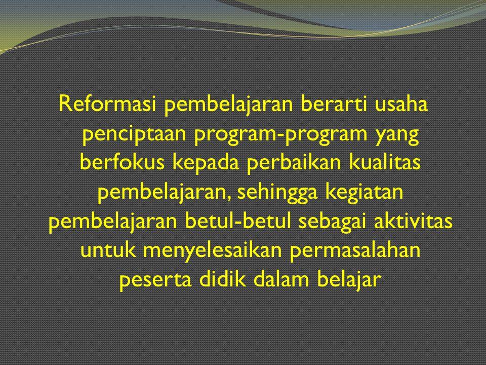 Reformasi pembelajaran berarti usaha penciptaan program-program yang berfokus kepada perbaikan kualitas pembelajaran, sehingga kegiatan pembelajaran betul-betul sebagai aktivitas untuk menyelesaikan permasalahan peserta didik dalam belajar