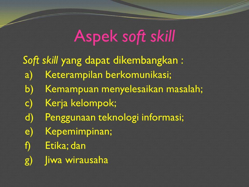 Aspek soft skill Soft skill yang dapat dikembangkan :