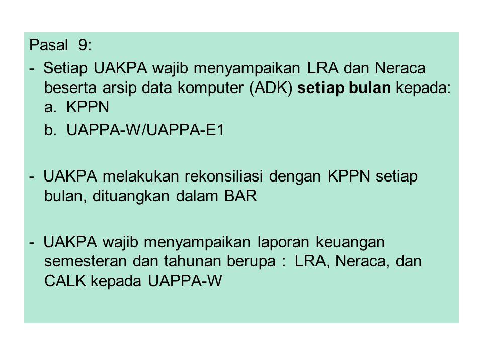 Pasal 9: - Setiap UAKPA wajib menyampaikan LRA dan Neraca beserta arsip data komputer (ADK) setiap bulan kepada: a. KPPN.