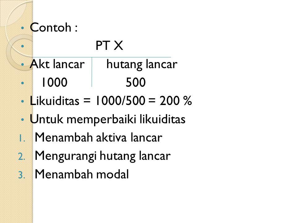 Contoh : PT X. Akt lancar hutang lancar. 1000 500. Likuiditas = 1000/500 = 200 %