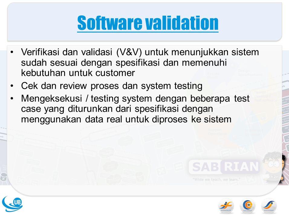 Software validation Verifikasi dan validasi (V&V) untuk menunjukkan sistem sudah sesuai dengan spesifikasi dan memenuhi kebutuhan untuk customer.