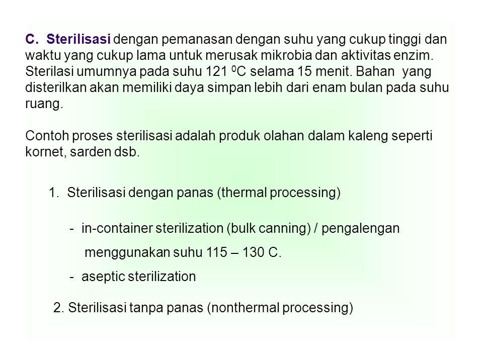 C. Sterilisasi dengan pemanasan dengan suhu yang cukup tinggi dan waktu yang cukup lama untuk merusak mikrobia dan aktivitas enzim. Sterilasi umumnya pada suhu 121 0C selama 15 menit. Bahan yang disterilkan akan memiliki daya simpan lebih dari enam bulan pada suhu ruang.