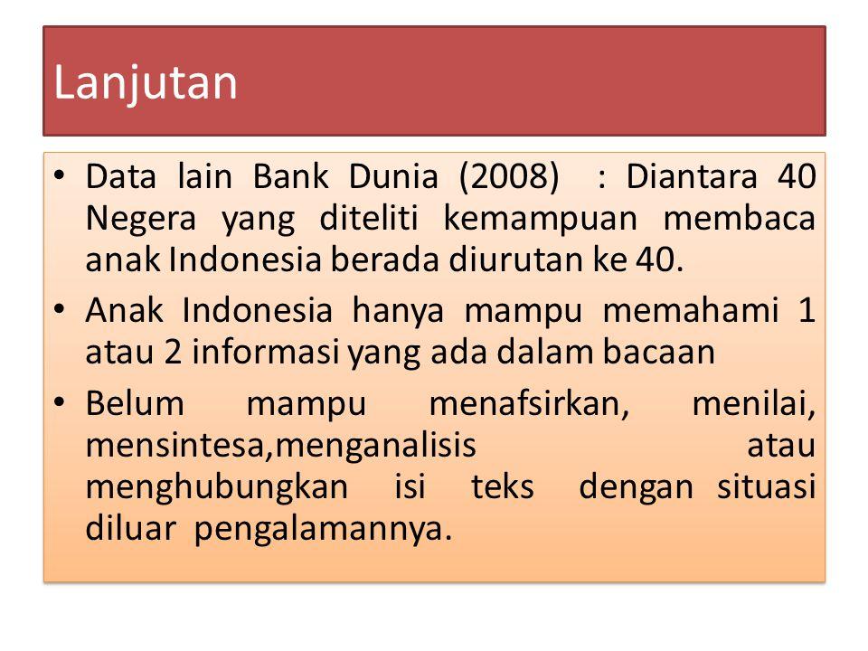 Lanjutan Data lain Bank Dunia (2008) : Diantara 40 Negera yang diteliti kemampuan membaca anak Indonesia berada diurutan ke 40.