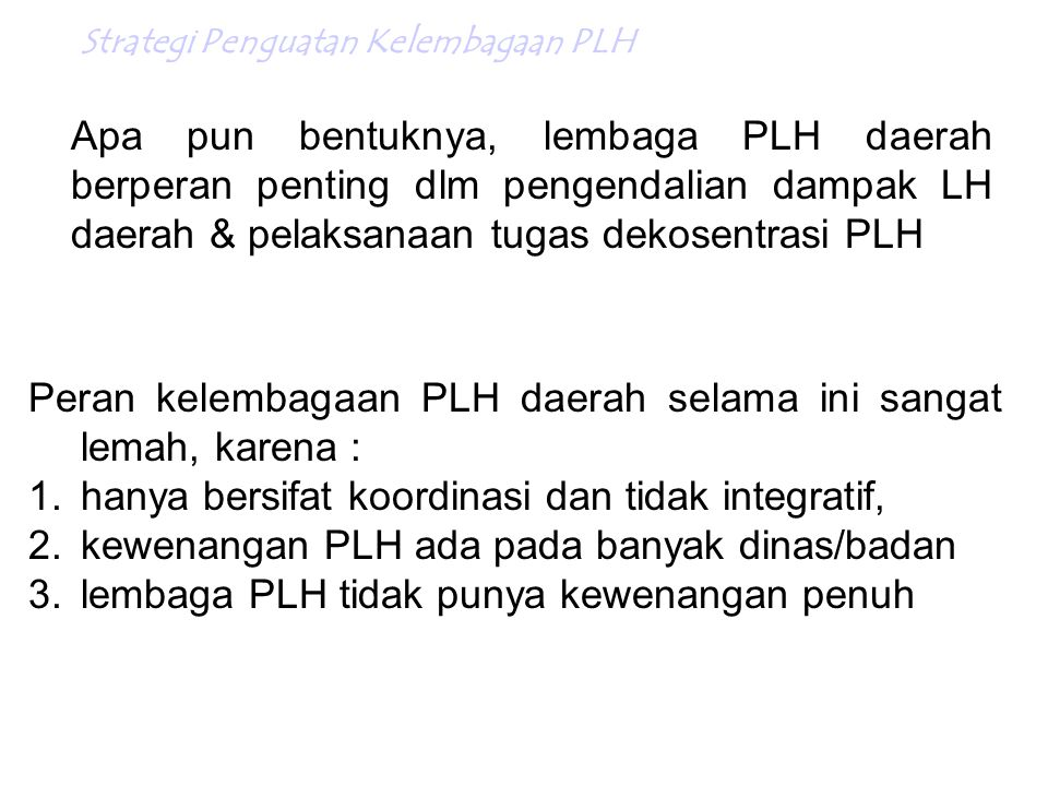 Peran kelembagaan PLH daerah selama ini sangat lemah, karena :